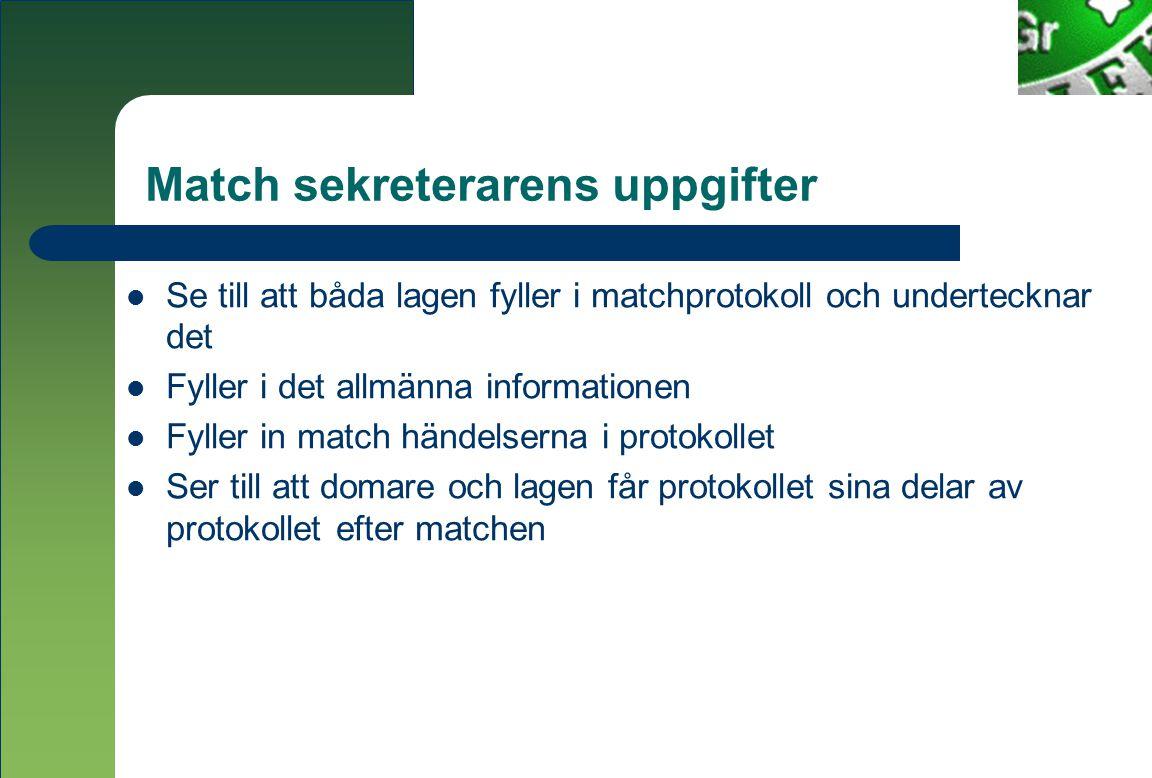 Match sekreterarens uppgifter  Se till att båda lagen fyller i matchprotokoll och undertecknar det  Fyller i det allmänna informationen  Fyller in match händelserna i protokollet  Ser till att domare och lagen får protokollet sina delar av protokollet efter matchen