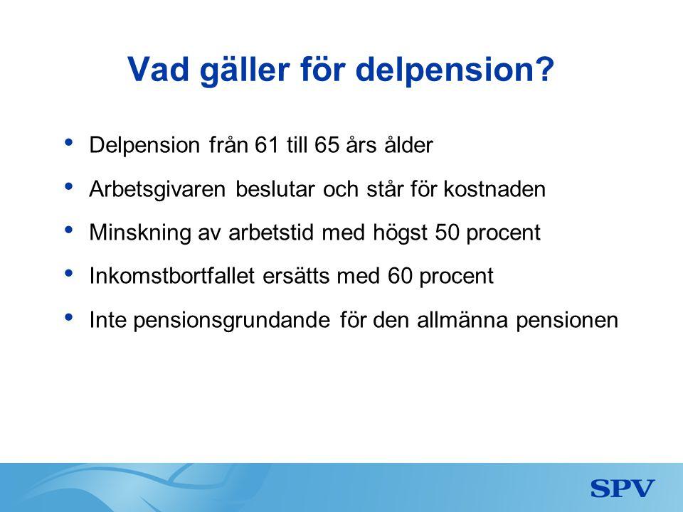 Vad gäller för delpension? • Delpension från 61 till 65 års ålder • Arbetsgivaren beslutar och står för kostnaden • Minskning av arbetstid med högst 5