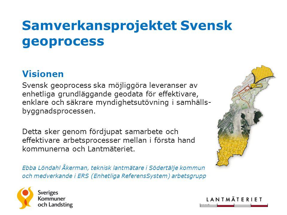 Samverkansprojektet Svensk geoprocess Visionen Svensk geoprocess ska möjliggöra leveranser av enhetliga grundläggande geodata för effektivare, enklare och säkrare myndighetsutövning i samhälls- byggnadsprocessen.
