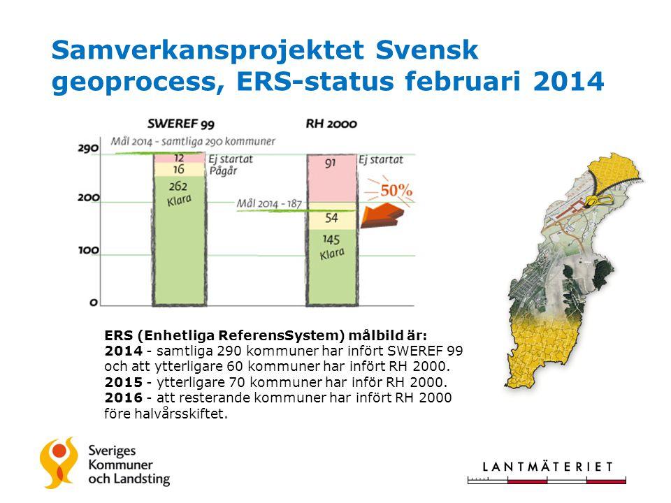 Samverkansprojektet Svensk geoprocess, ERS-status februari 2014 ERS (Enhetliga ReferensSystem) målbild är: 2014 - samtliga 290 kommuner har infört SWEREF 99 och att ytterligare 60 kommuner har infört RH 2000.
