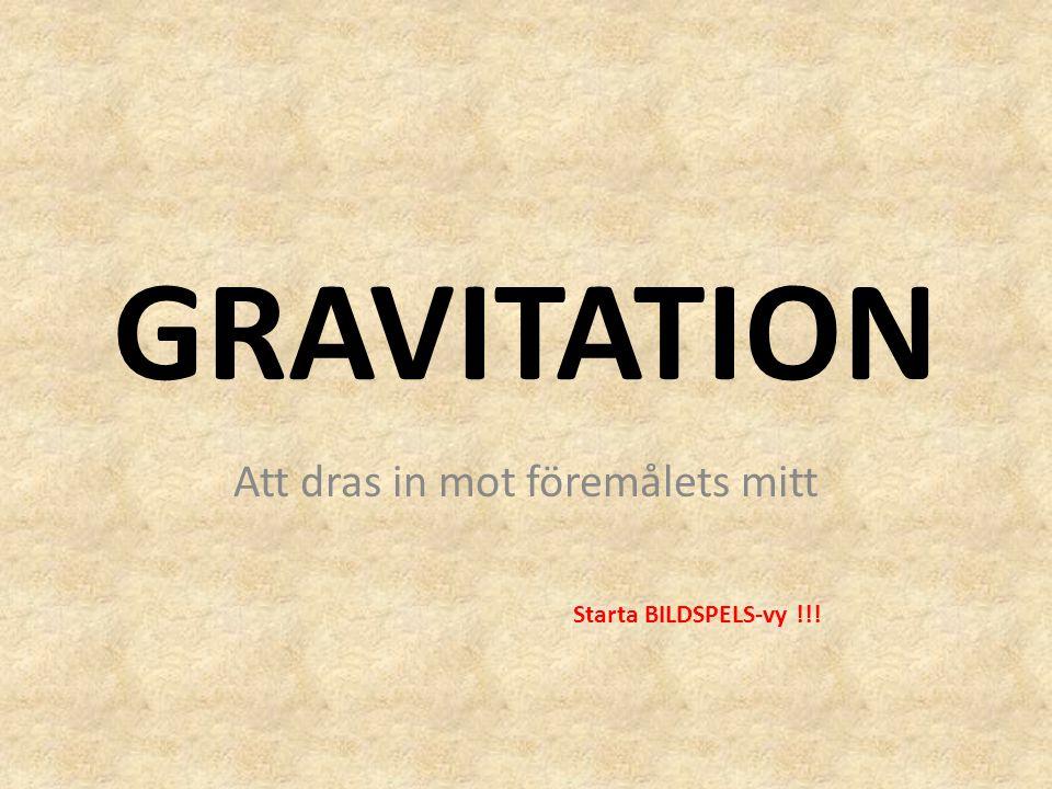 GRAVITATION Att dras in mot föremålets mitt Starta BILDSPELS-vy !!!