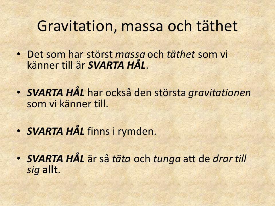 Gravitation, massa och täthet • Det som har störst massa och täthet som vi känner till är SVARTA HÅL. • SVARTA HÅL har också den största gravitationen