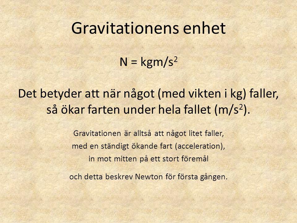 Gravitationens enhet N = kgm/s 2 Det betyder att när något (med vikten i kg) faller, så ökar farten under hela fallet (m/s 2 ). Gravitationen är allts