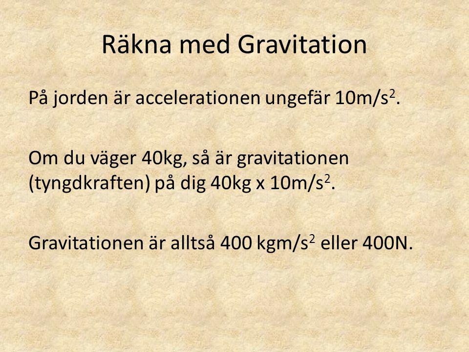 Räkna med Gravitation På jorden är accelerationen ungefär 10m/s 2. Om du väger 40kg, så är gravitationen (tyngdkraften) på dig 40kg x 10m/s 2. Gravita