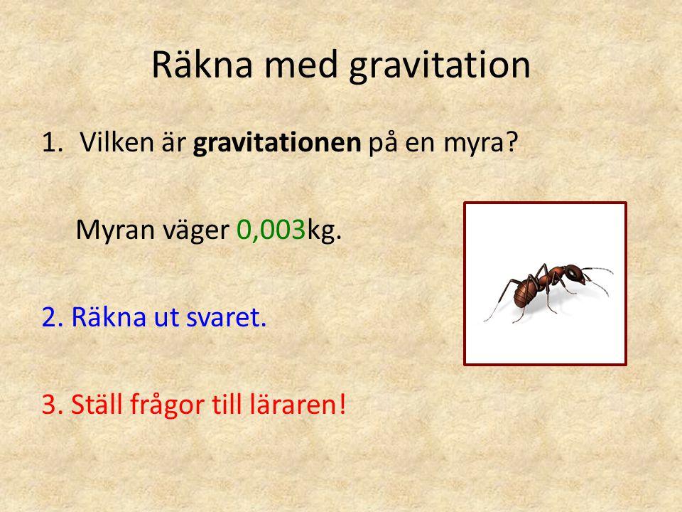 Räkna med gravitation 1.Vilken är gravitationen på en myra? Myran väger 0,003kg. 2. Räkna ut svaret. 3. Ställ frågor till läraren!