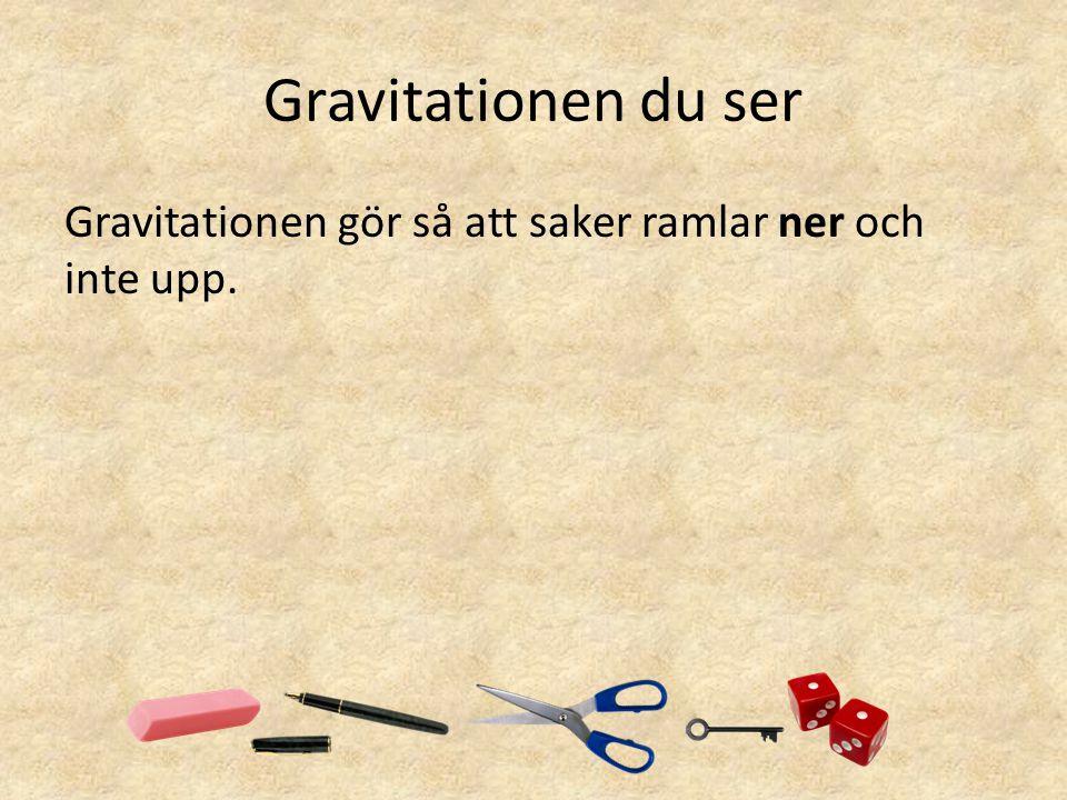 Gravitationen du ser Gravitationen gör så att saker ramlar ner och inte upp.