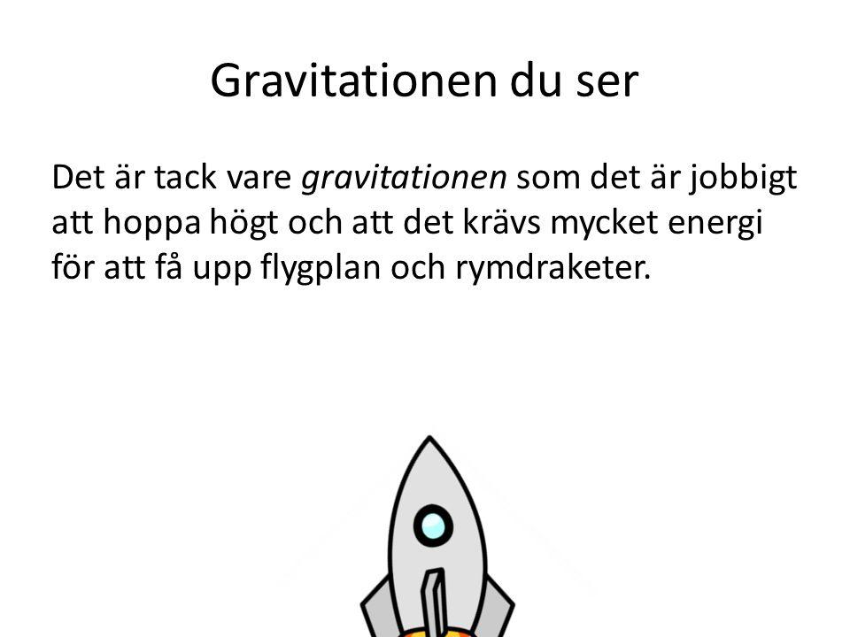 Gravitationen du ser Det är tack vare gravitationen som det är jobbigt att hoppa högt och att det krävs mycket energi för att få upp flygplan och rymd