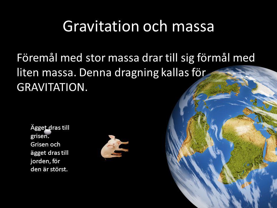 Gravitation och massa Föremål med stor massa drar till sig förmål med liten massa. Denna dragning kallas för GRAVITATION. Ägget dras till grisen. Gris