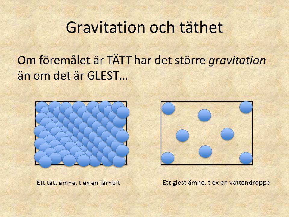 Gravitation och täthet Om föremålet är TÄTT har det större gravitation än om det är GLEST… Ett tätt ämne, t ex en järnbit Ett glest ämne, t ex en vatt