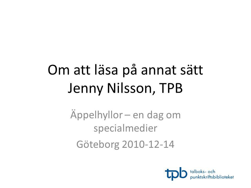 Om att läsa på annat sätt Jenny Nilsson, TPB Äppelhyllor – en dag om specialmedier Göteborg 2010-12-14