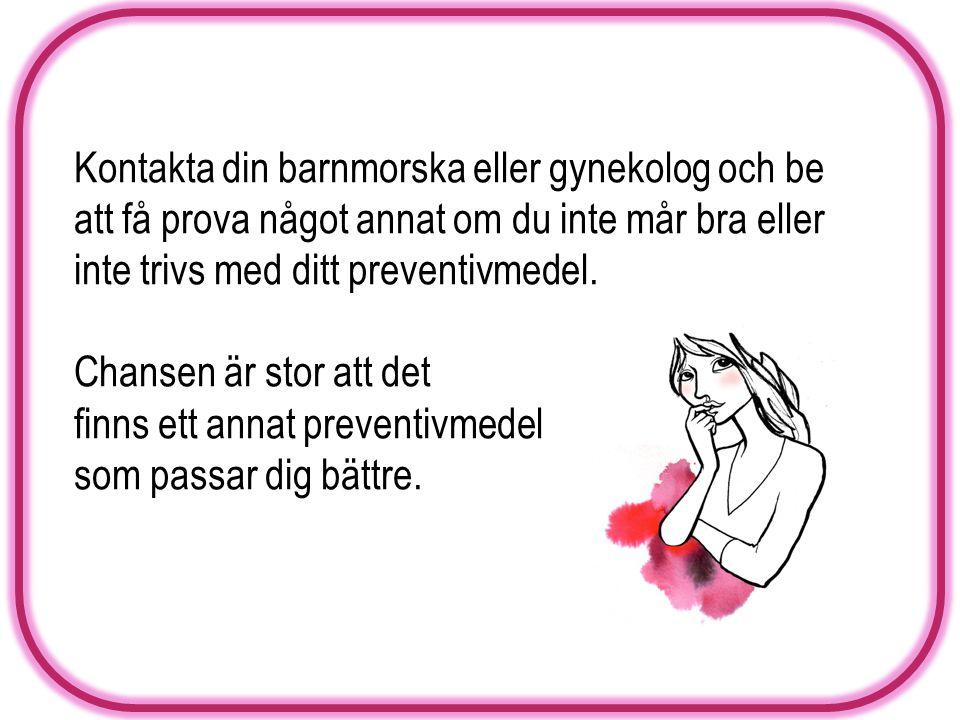 Kontakta din barnmorska eller gynekolog och be att få prova något annat om du inte mår bra eller inte trivs med ditt preventivmedel.