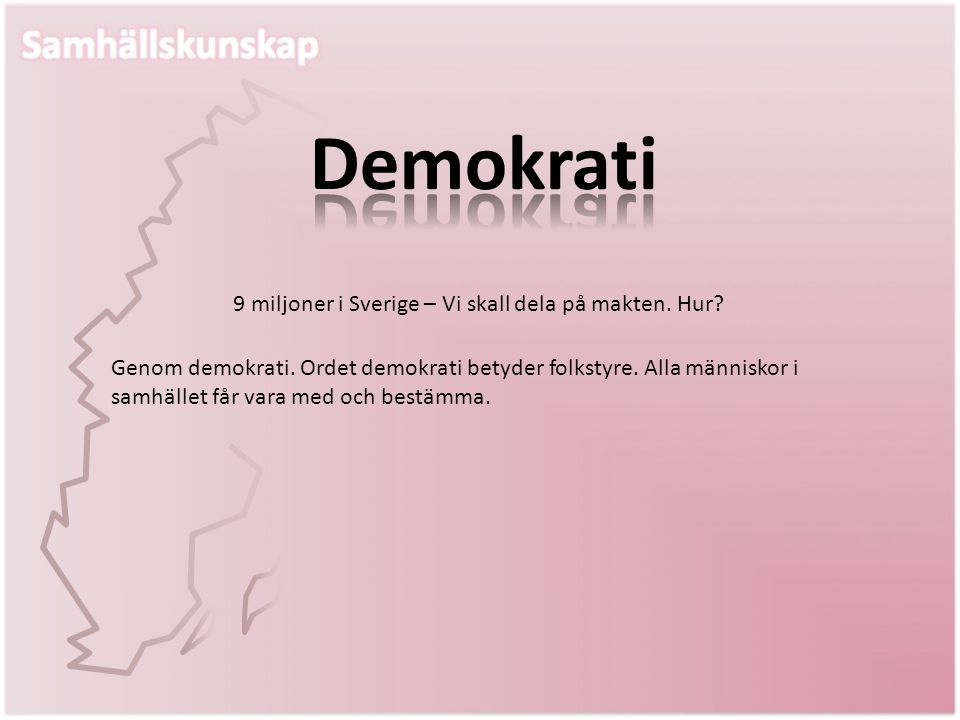 Genom demokrati. Ordet demokrati betyder folkstyre. Alla människor i samhället får vara med och bestämma. 9 miljoner i Sverige – Vi skall dela på makt