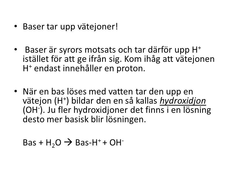 • Baser tar upp vätejoner! • Baser är syrors motsats och tar därför upp H + istället för att ge ifrån sig. Kom ihåg att vätejonen H + endast innehålle