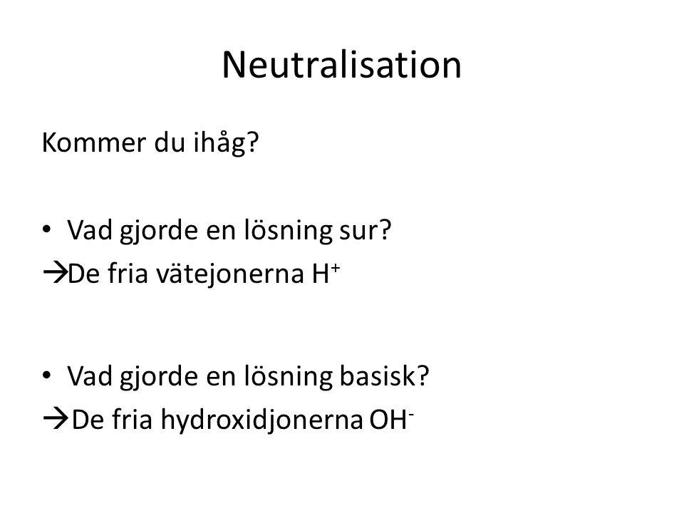Neutralisation Kommer du ihåg? • Vad gjorde en lösning sur?  De fria vätejonerna H + • Vad gjorde en lösning basisk?  De fria hydroxidjonerna OH -