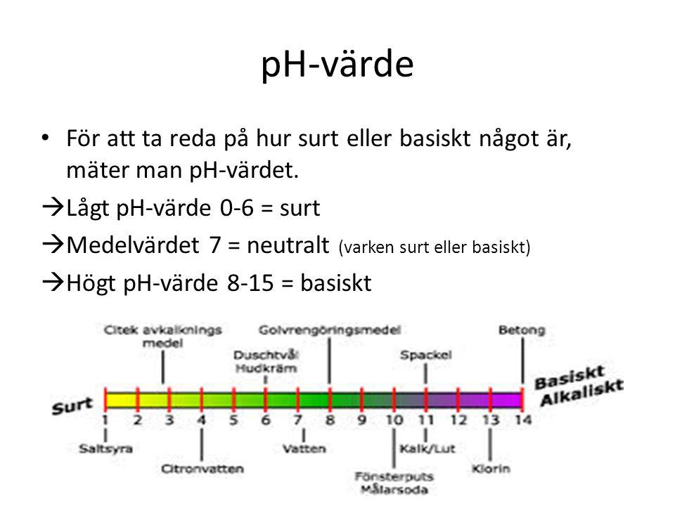 pH-värde • För att ta reda på hur surt eller basiskt något är, mäter man pH-värdet.  Lågt pH-värde 0-6 = surt  Medelvärdet 7 = neutralt (varken surt