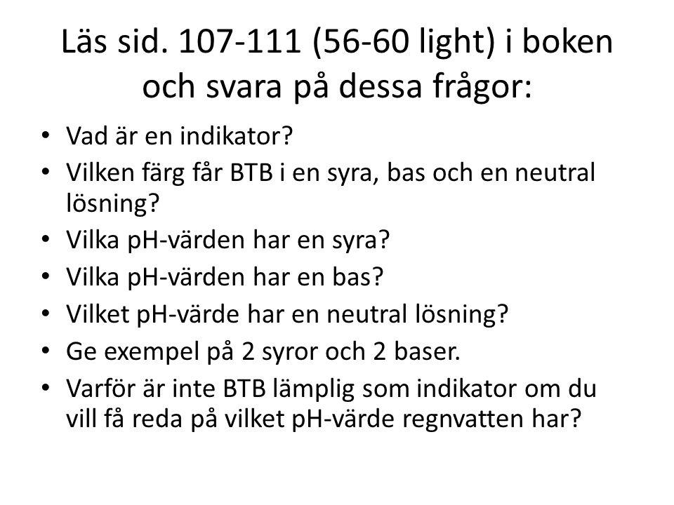 Läs sid. 107-111 (56-60 light) i boken och svara på dessa frågor: • Vad är en indikator? • Vilken färg får BTB i en syra, bas och en neutral lösning?