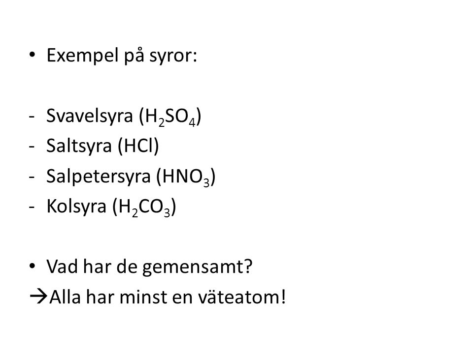 • Exempel på syror: -Svavelsyra (H 2 SO 4 ) -Saltsyra (HCl) -Salpetersyra (HNO 3 ) -Kolsyra (H 2 CO 3 ) • Vad har de gemensamt?  Alla har minst en vä