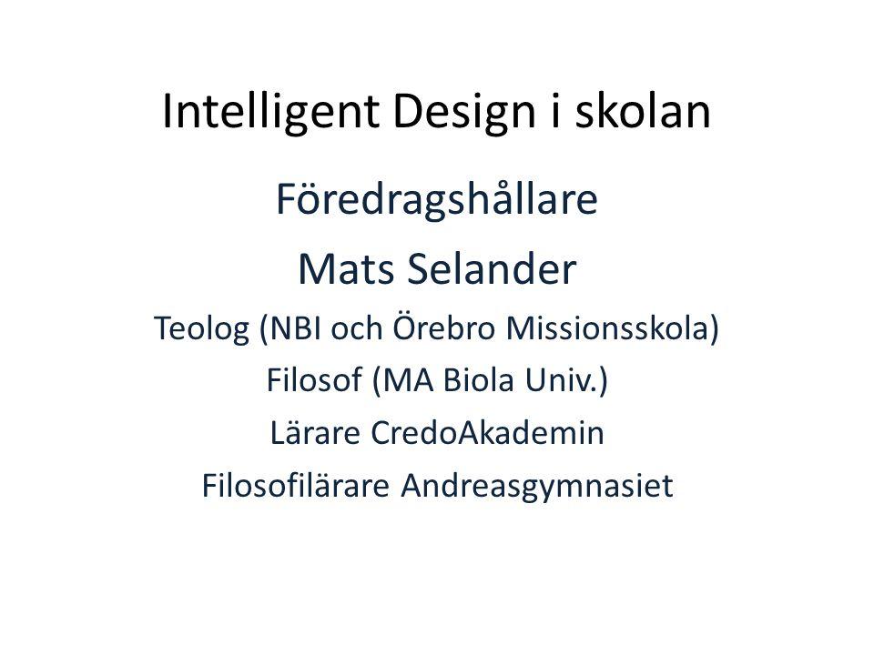 Intelligent Design i skolan Föredragshållare Mats Selander Teolog (NBI och Örebro Missionsskola) Filosof (MA Biola Univ.) Lärare CredoAkademin Filosof