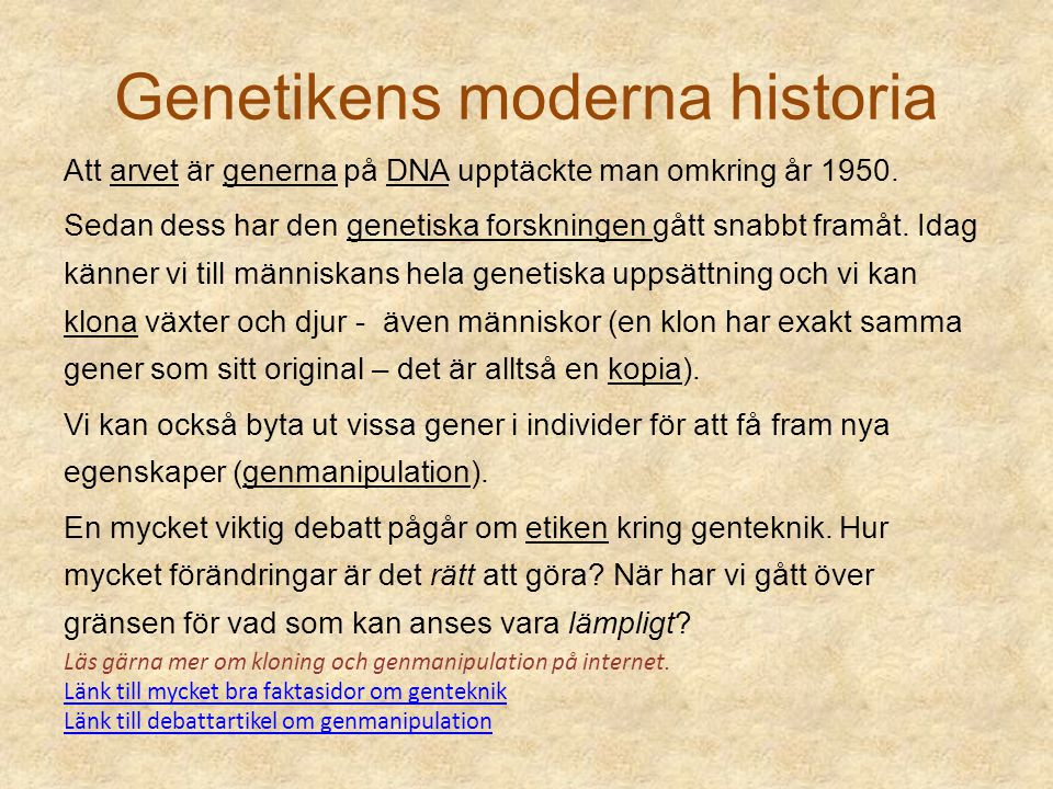 Genetikens moderna historia Att arvet är generna på DNA upptäckte man omkring år 1950. Sedan dess har den genetiska forskningen gått snabbt framåt. Id