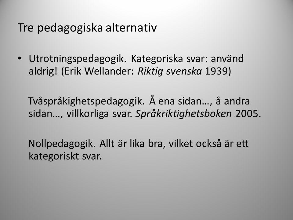 Tre pedagogiska alternativ • Utrotningspedagogik. Kategoriska svar: använd aldrig! (Erik Wellander: Riktig svenska 1939) Tvåspråkighetspedagogik. Å en