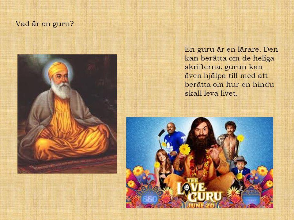 Vad är en guru? En guru är en lärare. Den kan berätta om de heliga skrifterna, gurun kan även hjälpa till med att berätta om hur en hindu skall leva l