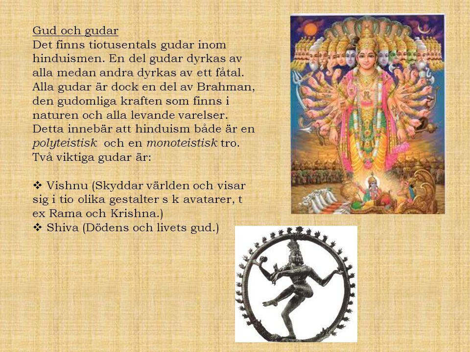 Gud och gudar Det finns tiotusentals gudar inom hinduismen. En del gudar dyrkas av alla medan andra dyrkas av ett fåtal. Alla gudar är dock en del av