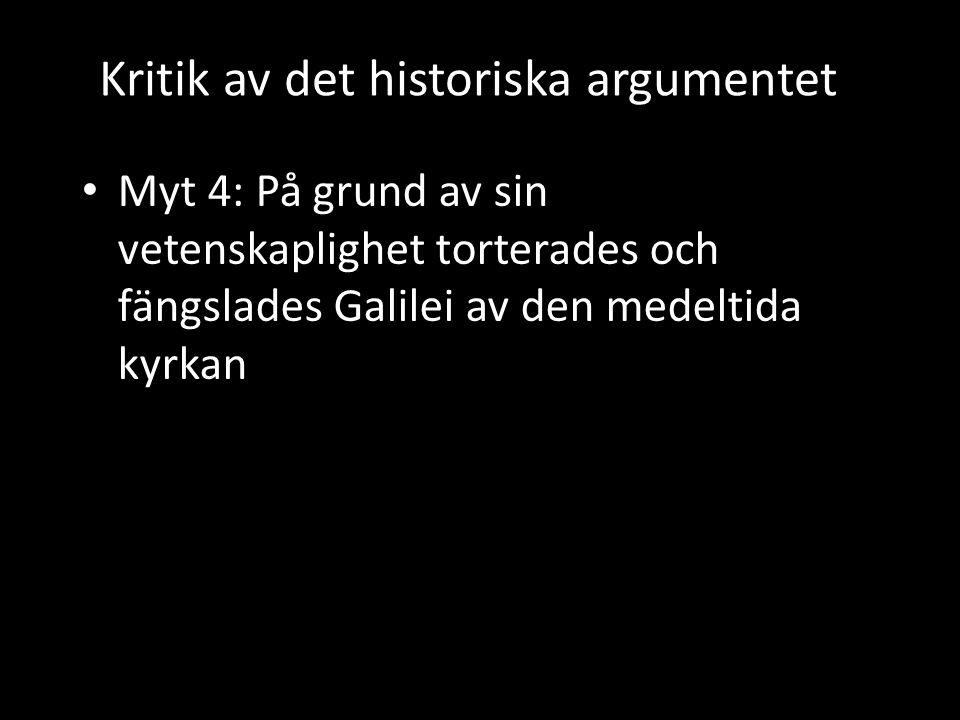 Kritik av det historiska argumentet • Myt 4: På grund av sin vetenskaplighet torterades och fängslades Galilei av den medeltida kyrkan