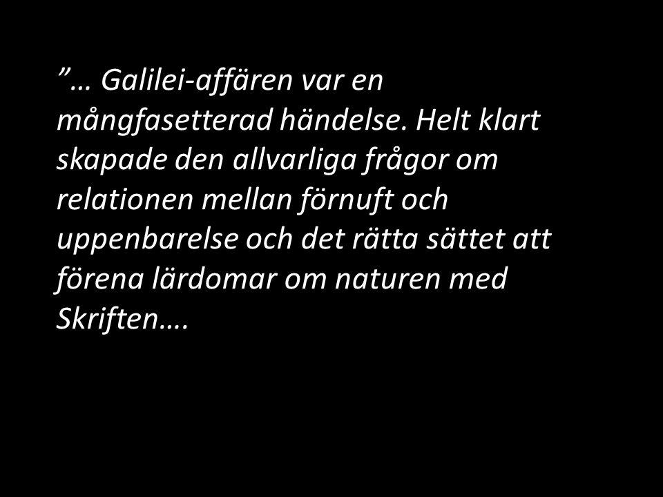 """""""… Galilei-affären var en mångfasetterad händelse. Helt klart skapade den allvarliga frågor om relationen mellan förnuft och uppenbarelse och det rätt"""
