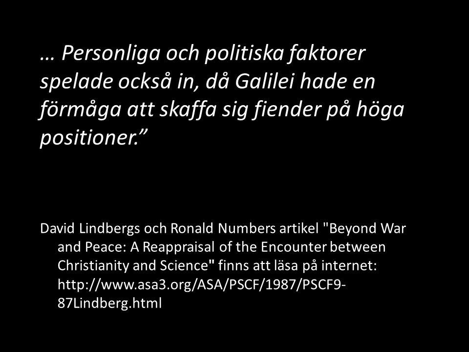 … Personliga och politiska faktorer spelade också in, då Galilei hade en förmåga att skaffa sig fiender på höga positioner. David Lindbergs och Ronald Numbers artikel Beyond War and Peace: A Reappraisal of the Encounter between Christianity and Science finns att läsa på internet: http://www.asa3.org/ASA/PSCF/1987/PSCF9- 87Lindberg.html