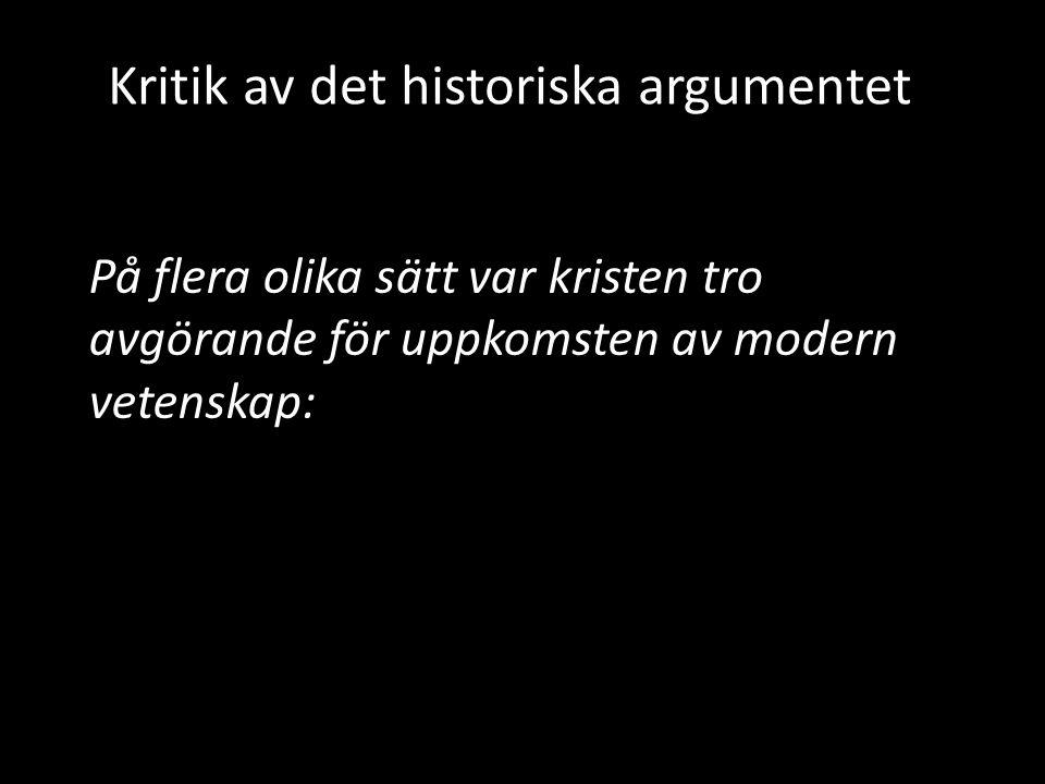 Kritik av det historiska argumentet På flera olika sätt var kristen tro avgörande för uppkomsten av modern vetenskap: