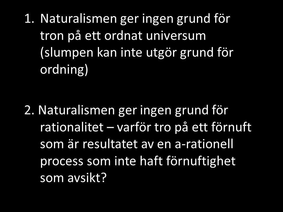 1.Naturalismen ger ingen grund för tron på ett ordnat universum (slumpen kan inte utgör grund för ordning) 2. Naturalismen ger ingen grund för rationa