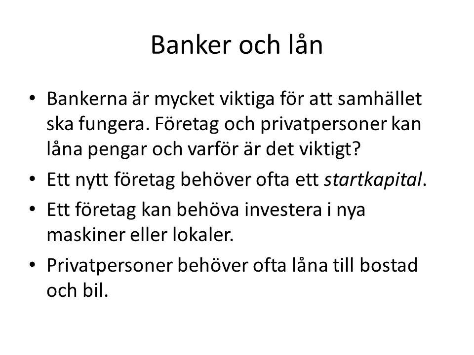 Banker och lån • Bankerna är mycket viktiga för att samhället ska fungera. Företag och privatpersoner kan låna pengar och varför är det viktigt? • Ett