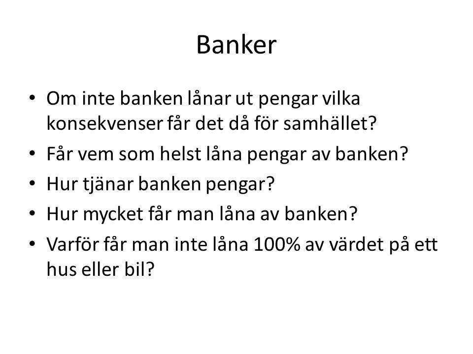 Banker • Om inte banken lånar ut pengar vilka konsekvenser får det då för samhället? • Får vem som helst låna pengar av banken? • Hur tjänar banken pe