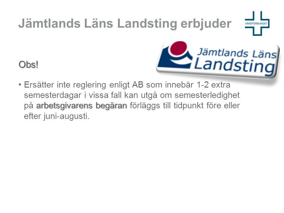 Jämtlands Läns Landsting erbjuder Obs! arbetsgivarens begäran •Ersätter inte reglering enligt AB som innebär 1-2 extra semesterdagar i vissa fall kan
