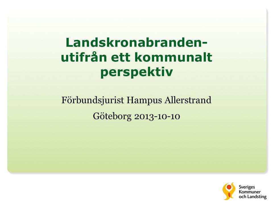 Landskronabranden- utifrån ett kommunalt perspektiv Förbundsjurist Hampus Allerstrand Göteborg 2013-10-10