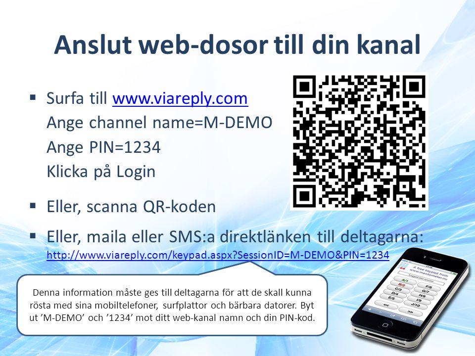 Anslut web-dosor till din kanal  Surfa till www.viareply.com Ange channel name=M-DEMO Ange PIN=1234 Klicka på Loginwww.viareply.com  Eller, scanna QR-koden  Eller, maila eller SMS:a direktlänken till deltagarna: http://www.viareply.com/keypad.aspx?SessionID=M-DEMO&PIN=1234 http://www.viareply.com/keypad.aspx?SessionID=M-DEMO&PIN=1234 Denna information måste ges till deltagarna för att de skall kunna rösta med sina mobiltelefoner, surfplattor och bärbara datorer.