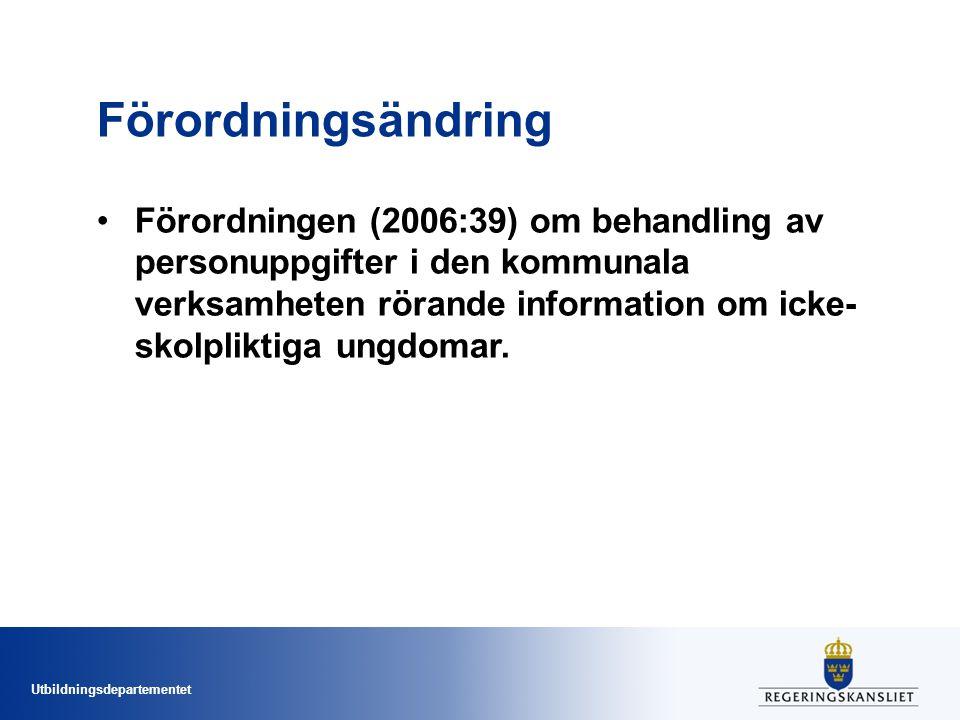 Utbildningsdepartementet Förordningsändring •Förordningen (2006:39) om behandling av personuppgifter i den kommunala verksamheten rörande information om icke- skolpliktiga ungdomar.
