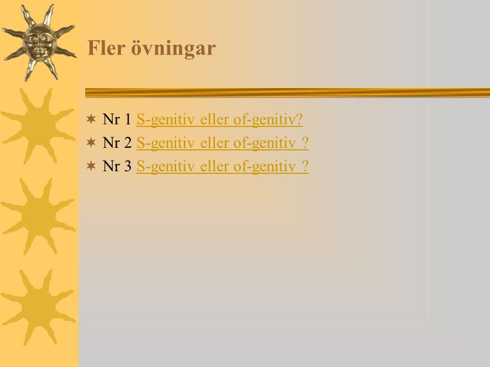 Fler övningar  Nr 1 S-genitiv eller of-genitiv?S-genitiv eller of-genitiv?  Nr 2 S-genitiv eller of-genitiv ?S-genitiv eller of-genitiv ?  Nr 3 S-g