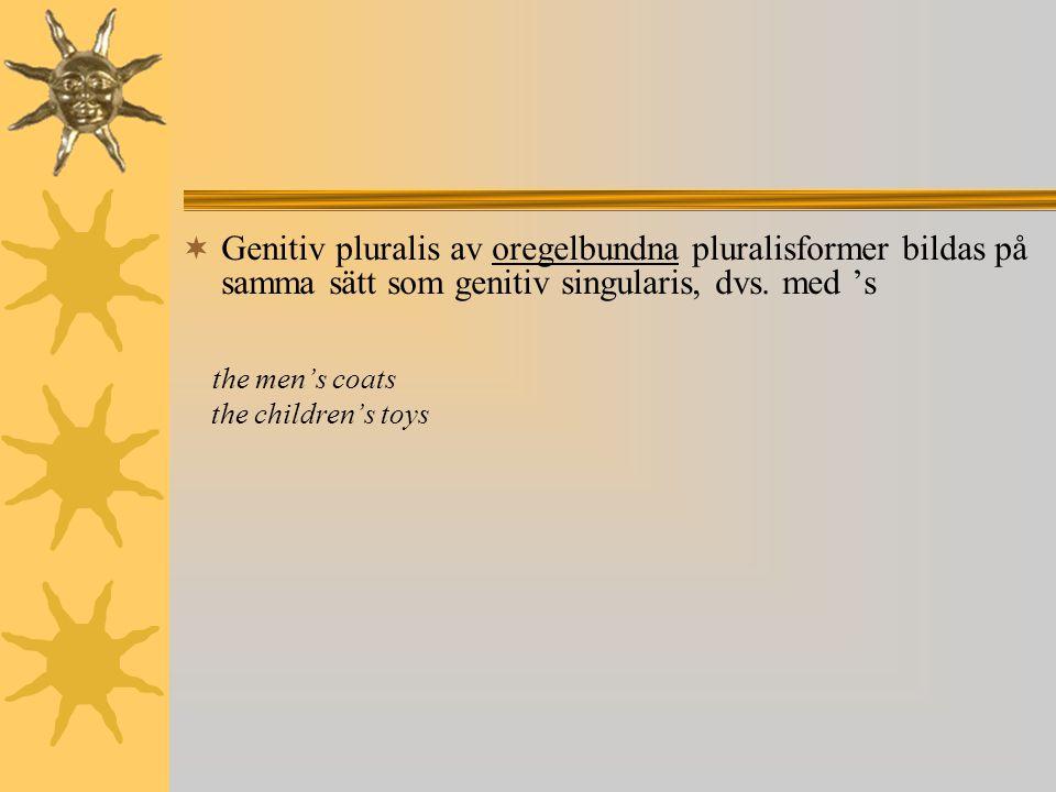  Genitiv pluralis av oregelbundna pluralisformer bildas på samma sätt som genitiv singularis, dvs. med 's the men's coats the children's toys
