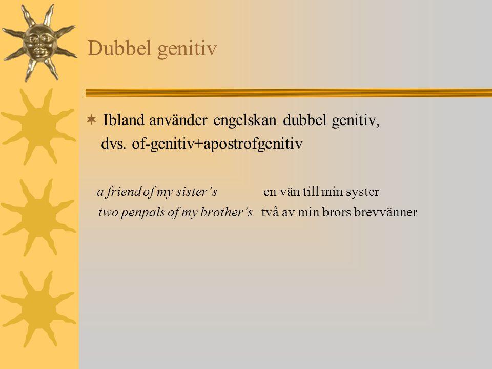 Dubbel genitiv  Ibland använder engelskan dubbel genitiv, dvs. of-genitiv+apostrofgenitiv a friend of my sister's en vän till min syster two penpals