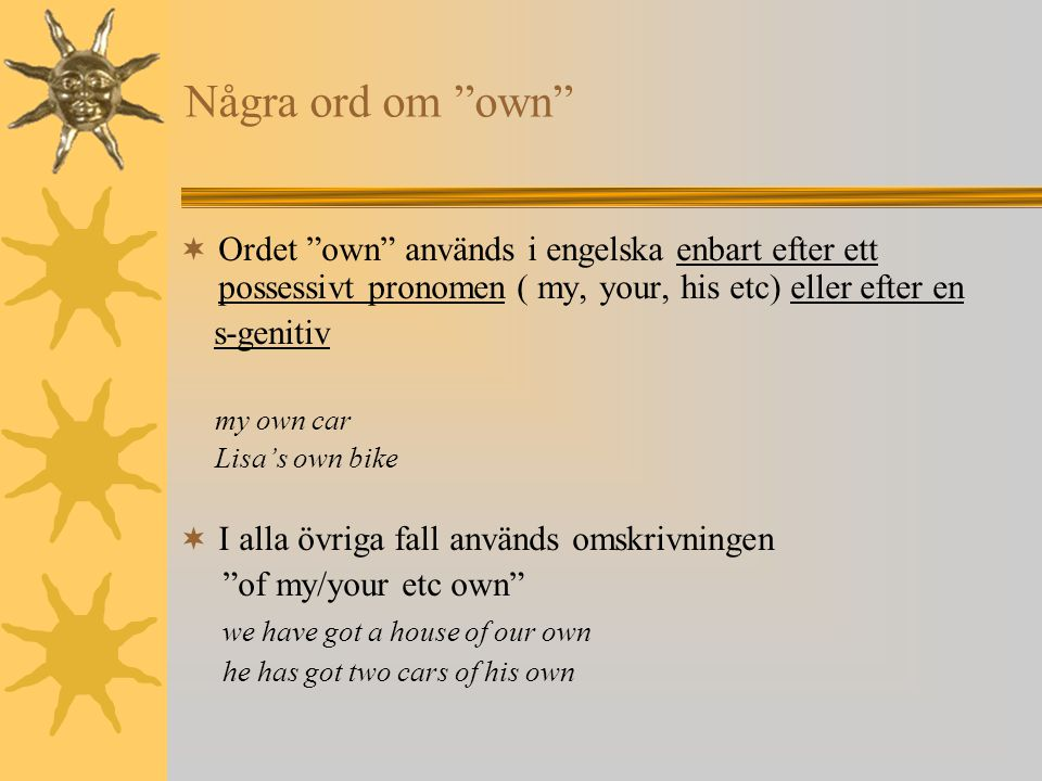 "Några ord om ""own""  Ordet ""own"" används i engelska enbart efter ett possessivt pronomen ( my, your, his etc) eller efter en s-genitiv my own car Lisa"