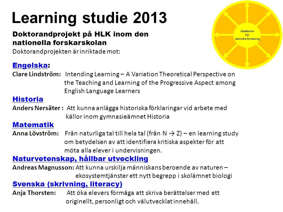 Learning studie 2013 Akademin för skolnära forskning Doktorandprojekt på HLK inom den nationella forskarskolan Doktorandprojekten är inriktade mot: En