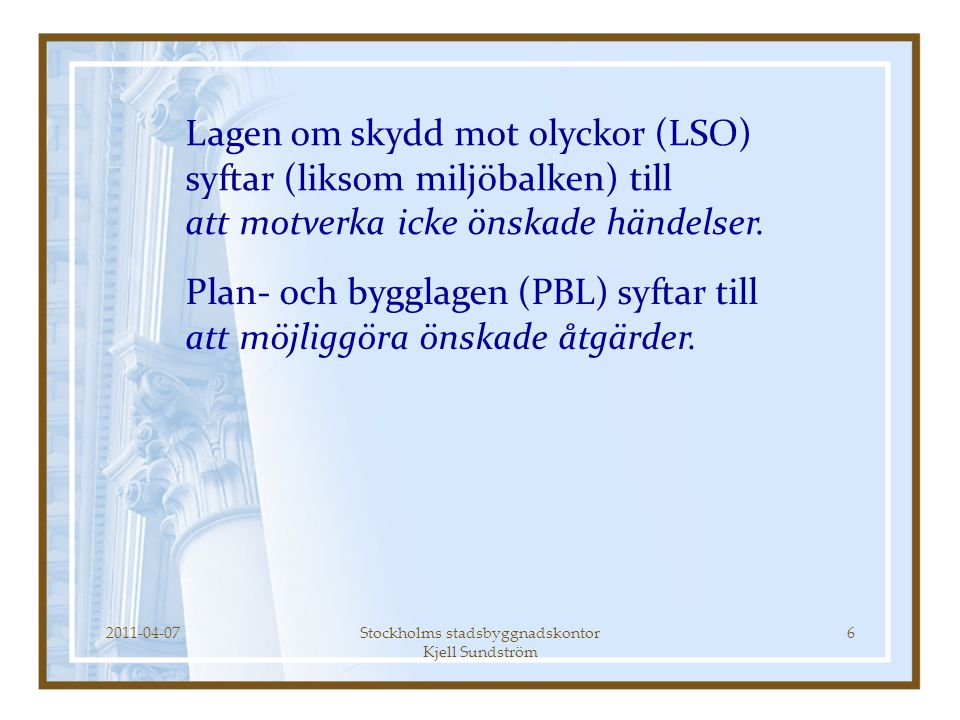 2011-04-07Stockholms stadsbyggnadskontor Kjell Sundström 6 Lagen om skydd mot olyckor (LSO) syftar (liksom miljöbalken) till att motverka icke önskade