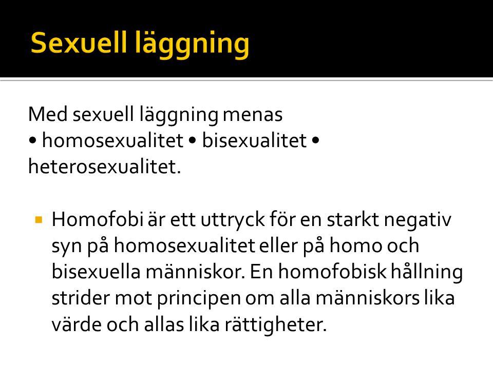 Med sexuell läggning menas • homosexualitet • bisexualitet • heterosexualitet.  Homofobi är ett uttryck för en starkt negativ syn på homosexualitet e