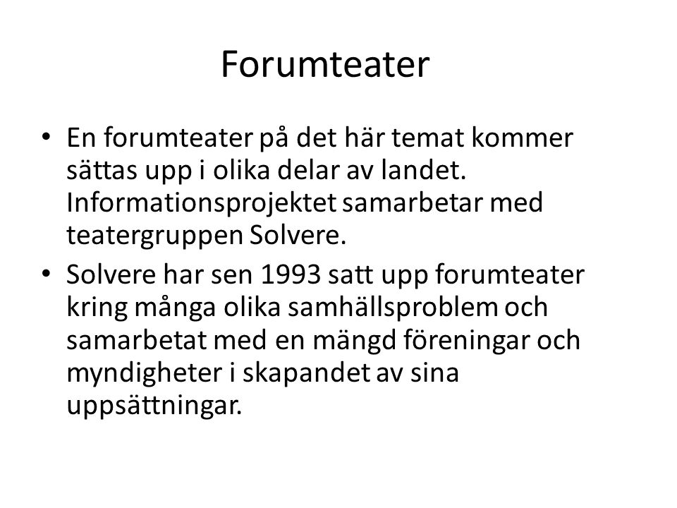 Forumteater • En forumteater på det här temat kommer sättas upp i olika delar av landet. Informationsprojektet samarbetar med teatergruppen Solvere. •