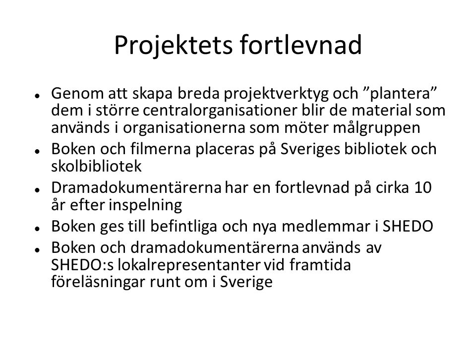 Projektets fortlevnad  Genom att skapa breda projektverktyg och plantera dem i större centralorganisationer blir de material som används i organisationerna som möter målgruppen  Boken och filmerna placeras på Sveriges bibliotek och skolbibliotek  Dramadokumentärerna har en fortlevnad på cirka 10 år efter inspelning  Boken ges till befintliga och nya medlemmar i SHEDO  Boken och dramadokumentärerna används av SHEDO:s lokalrepresentanter vid framtida föreläsningar runt om i Sverige