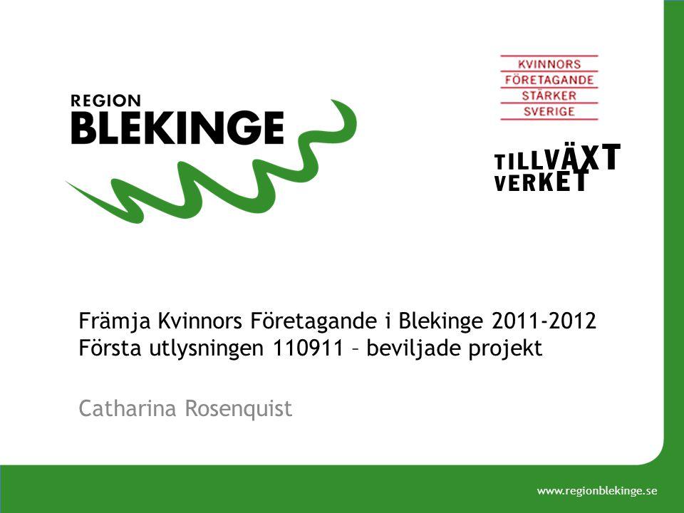 www.regionblekinge.se Främja Kvinnors Företagande i Blekinge 2011-2012 Första utlysningen 110911 – beviljade projekt Catharina Rosenquist