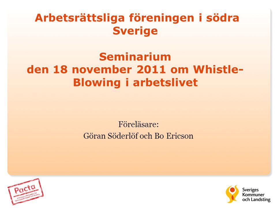 Arbetsrättsliga föreningen i södra Sverige Seminarium den 18 november 2011 om Whistle- Blowing i arbetslivet Föreläsare: Göran Söderlöf och Bo Ericson