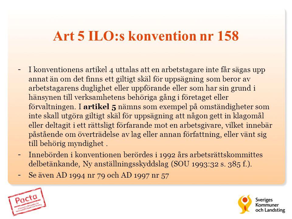 Art 5 ILO:s konvention nr 158 - I konventionens artikel 4 uttalas att en arbetstagare inte får sägas upp annat än om det finns ett giltigt skäl för up