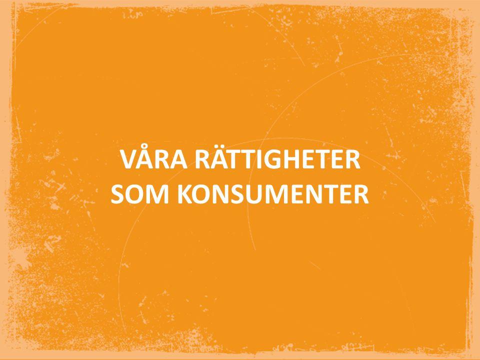 VÅRA RÄTTIGHETER SOM KONSUMENTER